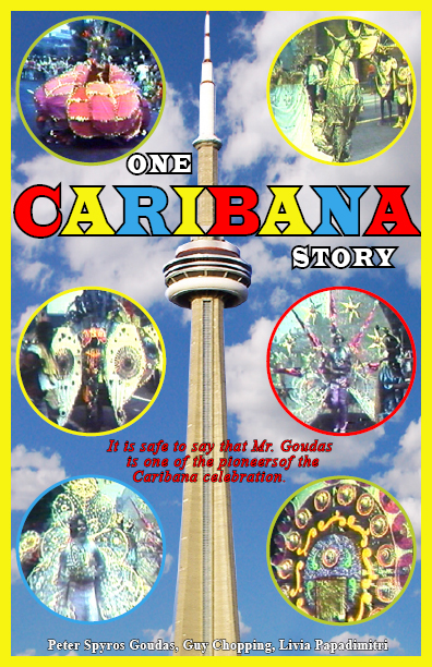 ΣΠΥΡΟΣ ΓΟΥΔΑΣ CARIBANA STORY BOOK Caribana is a colourful explosion of costumed masqueraders, steel drums, calypso, brass bands and music. Although the small twin island of Trinidad and Tobago only have 1.5 million people, they have mad a huge contribution and gave a generous gift to Canada for it's 100th Birthday in 1967. Mr. Goudas wrote the book to let the world know that this is not a bunch of idiots dressing up and jumping up and down but it is the culmination of the work of very talented individuals.