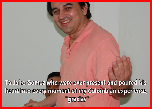 "Jairo Gomez who were ever present and poured his heart into every moment of my Colombian experience, ""gracias""."