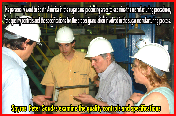 Spyros Peter Goudas personally went to South America in the sugar cane producing areas to examine the manufacturing procedures, the quality controls and the specifications for the proper granulation involved in the sugar manufacturing process